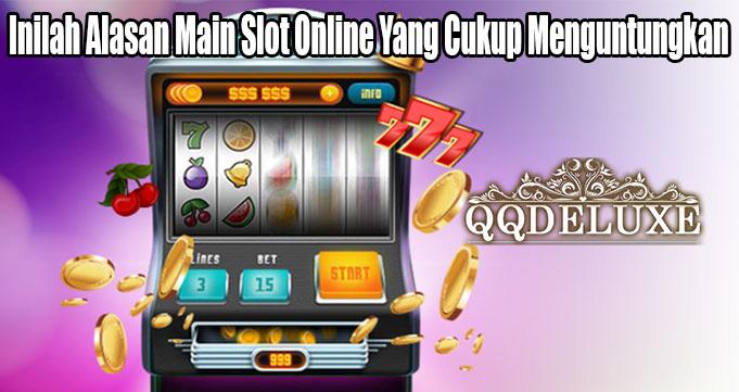 Inilah Alasan Main Slot Online Yang Cukup Menguntungkan